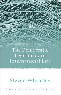 The Democratic Legitimacy of International Law by Steven Wheatley