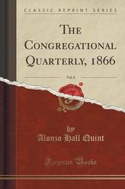 The Congregational Quarterly, 1866, Vol. 8 (Classic Reprint) by Alonzo Hall Quint