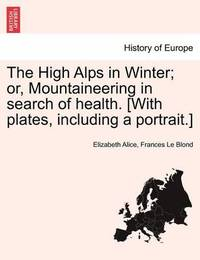 The High Alps in Winter; Or, Mountaineering in Search of Health. [with Plates, Including a Portrait.] by Elizabeth Alice Frances Le Blond