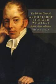 The Life and Career of Archbishop Richard Whately by Ciara Boylan