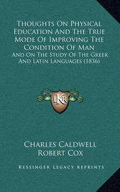 Thoughts on Physical Education and the True Mode of Improving the Condition of Man: And on the Study of the Greek and Latin Languages (1836) by Charles Caldwell