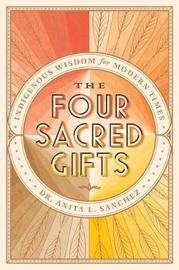The Four Sacred Gifts by Anita L Sanchez