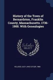 History of the Town of Bernardston, Franklin County, Massachusetts. 1736-1900. with Genealogies by Lucy Jane Cutler Kellogg