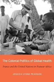 The Colonial Politics of Global Health by Jessica Lynne Pearson