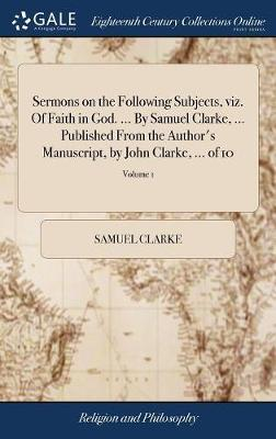 Sermons on the Following Subjects, Viz. of Faith in God. ... by Samuel Clarke, ... Published from the Author's Manuscript, by John Clarke, ... of 10; Volume 1 by Samuel Clarke image