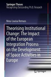 Theorising Institutional Change: The Impact of the European Integration Process on the Development of Space Activities in Europe by Nina-Louisa Remuss