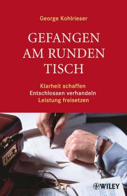 Gefangen am Runden Tisch: Klarheit Schaffen, Entschlossen Verhandeln, Leistung Freisetzen by George Kohlrieser