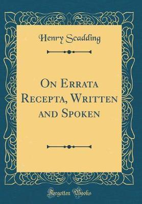 On Errata Recepta, Written and Spoken (Classic Reprint) by Henry Scadding