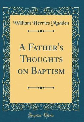A Father's Thoughts on Baptism (Classic Reprint) by William Herries Madden