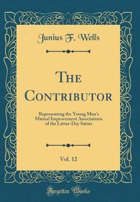 The Contributor, Vol. 12 by Junius F Wells