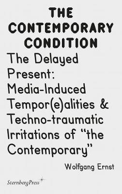 Contemporary Condition - The Delayed Present Media-Induced Tempor(e)alities & Techno-traumatic I