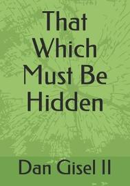 That Which Must Be Hidden by Dan M Gisel