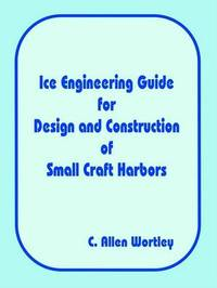 Ice Engineering Guide for Design and Construction of Small Craft Harbors by C. Allen Wortley