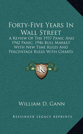 Forty-Five Years in Wall Street: A Review of the 1937 Panic and 1942 Panic, 1946 Bull Market with New Time Rules and Percentage Rules with Charts for Determining the Trend on Stocks by William D. Gann