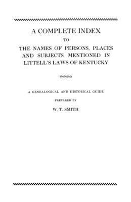 A Complete Index to the Names of Persons, Places and Subjects Mentioned in Littell's Laws of Kentucky by Smith
