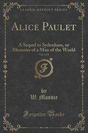 Alice Paulet, Vol. 1 of 2 by W Massie