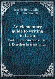 An Elementary Guide to Writing in Latin Part 1. Constructions. Part 2. Exercises in Translation by Joseph Henry Allen