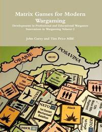 Matrix Games for Modern Wargaming Developments in Professional and Educational Wargames Innovations in Wargaming Volume 2 by John Curry