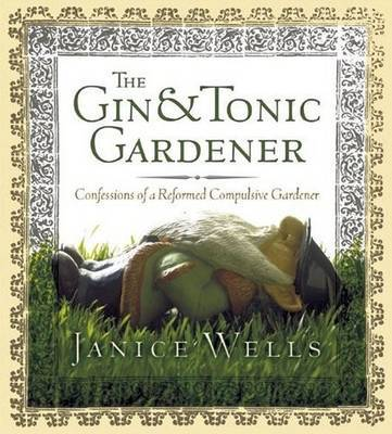 The Gin and Tonic Gardener: Confessions of a Reformed Compulsive Gardener by Janice Wells image