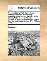 A New and Complete History of Essex, Containing a Natural and Pleasing Description of the Several Divisions of the County, and a Review of the Most Remarkable Events and Revolutions Therein, from the Earliest ]Ra Down to 1770. Volume 2 of 6 by Gentleman