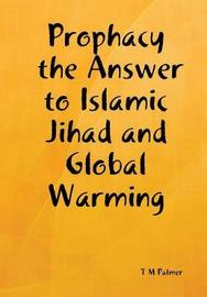 Prophacy the Answer to Islamic Jihad and Global Warming by T.M. Palmer