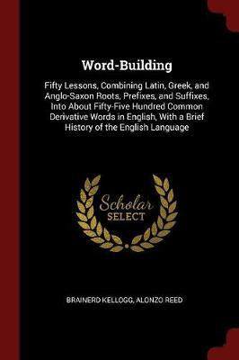 Word-Building. Fifty Lessons, Combining Latin, Greek, and Anglo-Saxon Roots, Prefixes, and Suffixes, Into about Fifty-Five Hundred Common Derivative Words in English, with a Brief History of the English Language by Brainerd Kellogg image