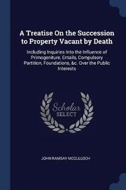 A Treatise on the Succession to Property Vacant by Death by John Ramsay McCulloch