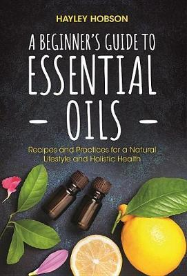 A Beginner's Guide to Essential Oils by Hayley Hobson