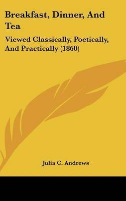 Breakfast, Dinner, and Tea: Viewed Classically, Poetically, and Practically (1860) by Julia C. Andrews