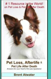 Pet Loss, Afterlife & Pet Life After Death : Answers for Your Heart's Pet Loss Questions! by Brent Atwater image