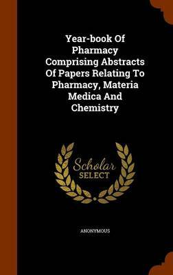Year-Book of Pharmacy Comprising Abstracts of Papers Relating to Pharmacy, Materia Medica and Chemistry by * Anonymous
