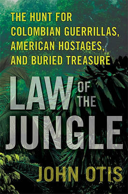 Law of the Jungle: The Hunt for Colombian Guerrillas, American Hostages, and Buried Treasure by John Otis