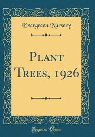 Plant Trees, 1926 (Classic Reprint) by Evergreen Nursery image