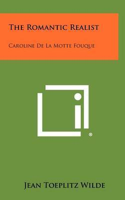The Romantic Realist: Caroline de La Motte Fouque by Jean Toeplitz Wilde