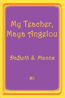 My Teacher, Maya Angelou by DaBeth S. Manns