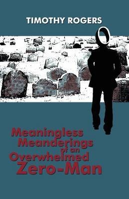 Meaningless Meanderings of an Overwhelmed Zero-Man by Timothy Rogers