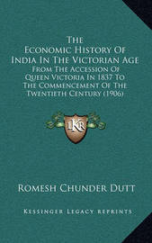The Economic History of India in the Victorian Age the Economic History of India in the Victorian Age: From the Accession of Queen Victoria in 1837 to the Commencefrom the Accession of Queen Victoria in 1837 to the Commencement of the Twentieth Century (1 by Romesh Chunder Dutt