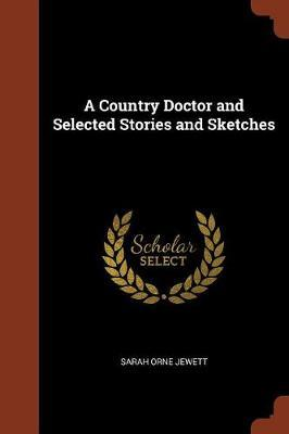 A Country Doctor and Selected Stories and Sketches by Sarah Orne Jewett