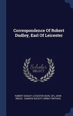 Correspondence of Robert Dudley, Earl of Leicester by John Bruce