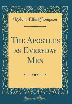 The Apostles as Everyday Men (Classic Reprint) by Robert Ellis Thompson image