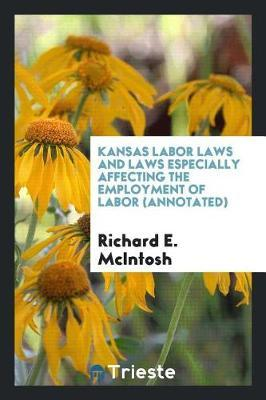 Kansas Labor Laws and Laws Especially Affecting the Employment of Labor (Annotated) by Richard E McIntosh