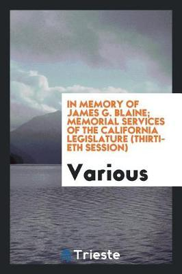 In Memory of James G. Blaine; Memorial Services of the California Legislature (Thirtieth Session) by Various ~