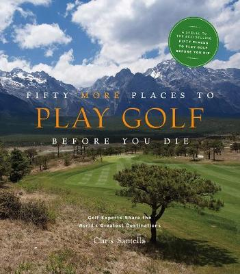 Fifty More Places to Play Golf Before You Die: Golf Experts Share the World's Greatest Destinations by Chris Santella