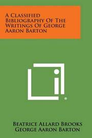 A Classified Bibliography of the Writings of George Aaron Barton by Beatrice Allard Brooks