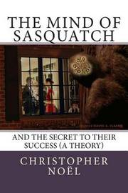 The Mind of Sasquatch: And the Secret to Their Success (a Theory) by Christopher Noel image