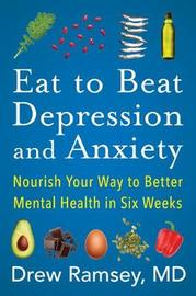 Eat to Beat Depression and Anxiety by Drew Ramsey