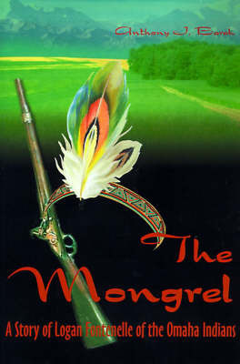 The Mongrel: A Story of Logan Fontenelle of the Omaha Indians by Anthony J Barak, Ph.D.