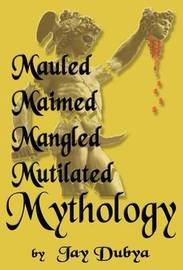 Mauled, Maimed, Mangled, Mutilated Mythology by Jay Dubya