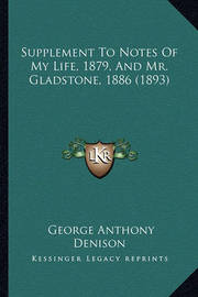 Supplement to Notes of My Life, 1879, and Mr. Gladstone, 1886 (1893) by George Anthony Denison