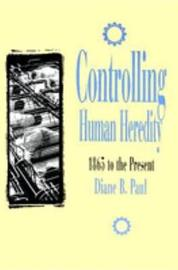 Controlling Human Heredity by Diane B. Paul